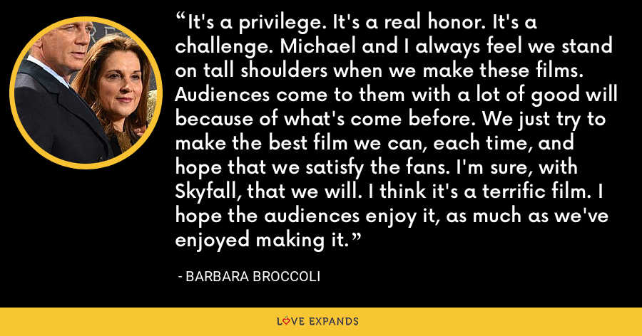 It's a privilege. It's a real honor. It's a challenge. Michael and I always feel we stand on tall shoulders when we make these films. Audiences come to them with a lot of good will because of what's come before. We just try to make the best film we can, each time, and hope that we satisfy the fans. I'm sure, with Skyfall, that we will. I think it's a terrific film. I hope the audiences enjoy it, as much as we've enjoyed making it. - Barbara Broccoli
