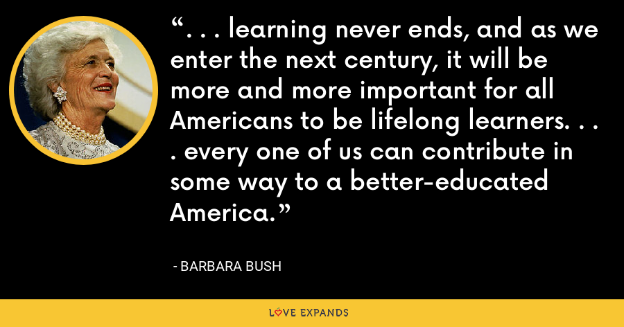 . . . learning never ends, and as we enter the next century, it will be more and more important for all Americans to be lifelong learners. . . . every one of us can contribute in some way to a better-educated America. - Barbara Bush