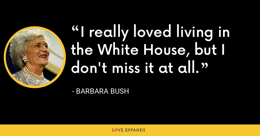 I really loved living in the White House, but I don't miss it at all. - Barbara Bush