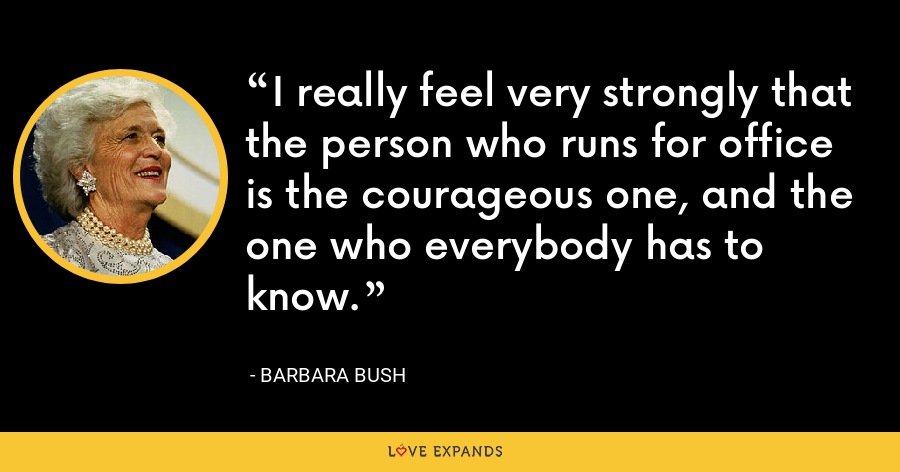 I really feel very strongly that the person who runs for office is the courageous one, and the one who everybody has to know. - Barbara Bush