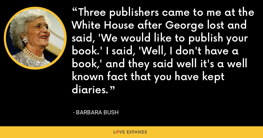 Three publishers came to me at the White House after George lost and said, 'We would like to publish your book.' I said, 'Well, I don't have a book,' and they said well it's a well known fact that you have kept diaries. - Barbara Bush