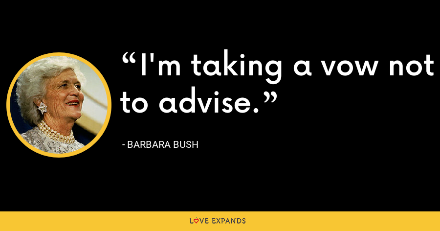 I'm taking a vow not to advise. - Barbara Bush