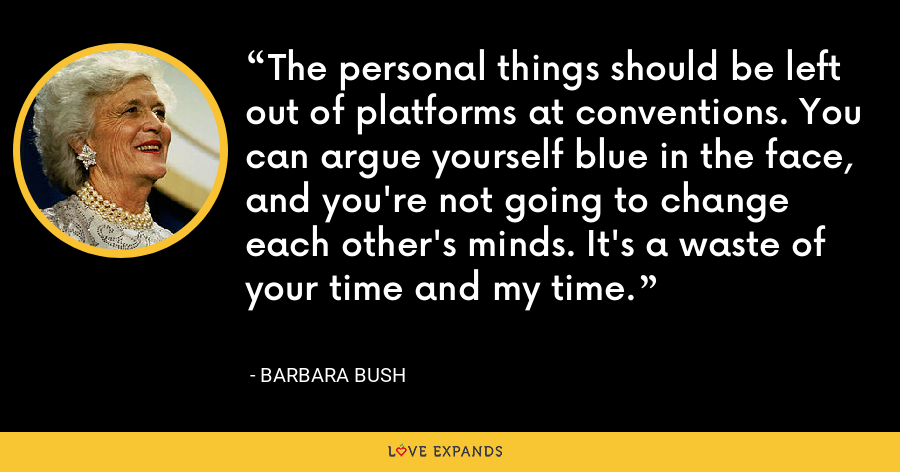 The personal things should be left out of platforms at conventions. You can argue yourself blue in the face, and you're not going to change each other's minds. It's a waste of your time and my time. - Barbara Bush