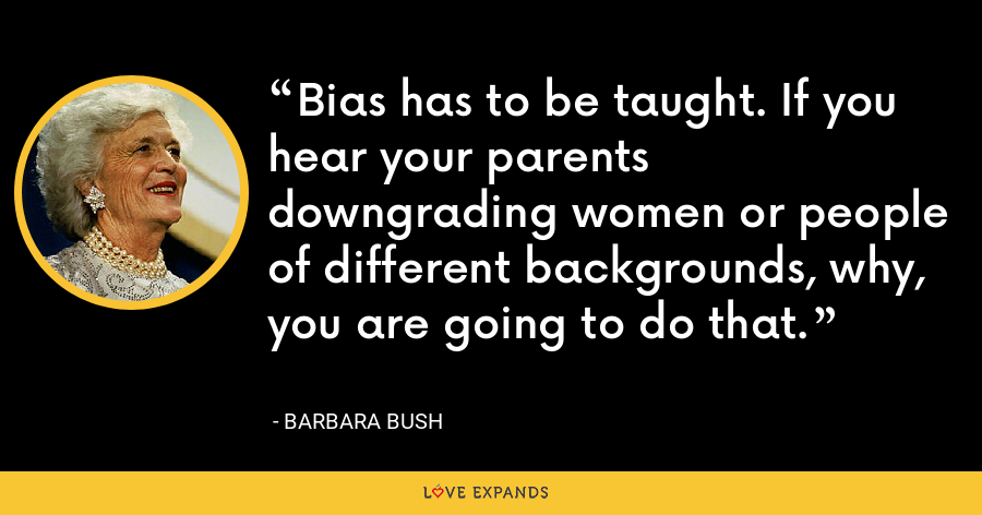 Bias has to be taught. If you hear your parents downgrading women or people of different backgrounds, why, you are going to do that. - Barbara Bush