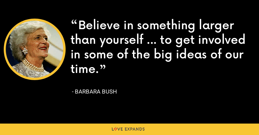 Believe in something larger than yourself ... to get involved in some of the big ideas of our time. - Barbara Bush