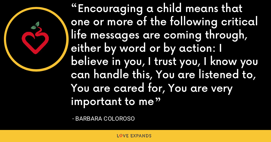Encouraging a child means that one or more of the following critical life messages are coming through, either by word or by action: I believe in you, I trust you, I know you can handle this, You are listened to, You are cared for, You are very important to me - Barbara Coloroso