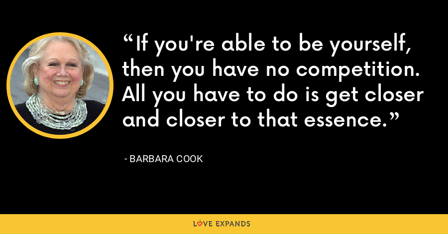 If you're able to be yourself, then you have no competition. All you have to do is get closer and closer to that essence. - Barbara Cook