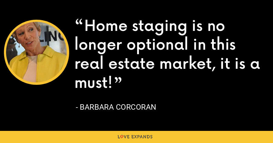 Home staging is no longer optional in this real estate market, it is a must! - Barbara Corcoran