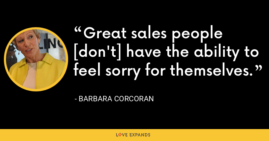 Great sales people [don't] have the ability to feel sorry for themselves. - Barbara Corcoran