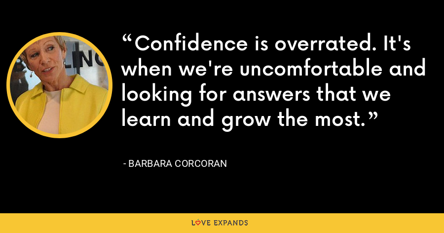 Confidence is overrated. It's when we're uncomfortable and looking for answers that we learn and grow the most. - Barbara Corcoran