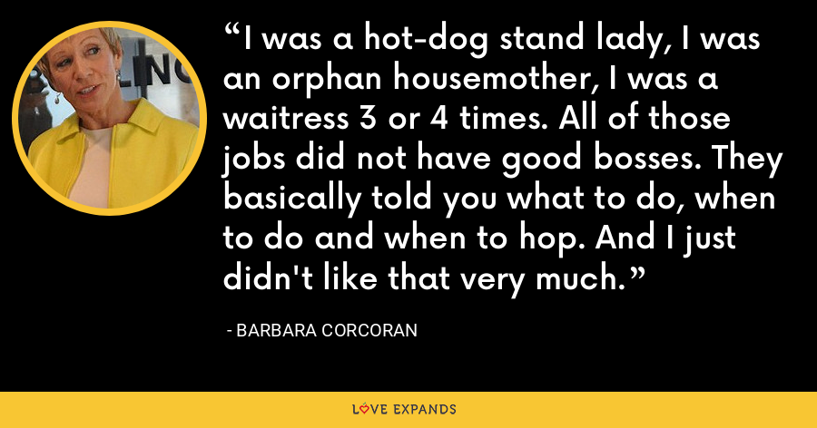 I was a hot-dog stand lady, I was an orphan housemother, I was a waitress 3 or 4 times. All of those jobs did not have good bosses. They basically told you what to do, when to do and when to hop. And I just didn't like that very much. - Barbara Corcoran