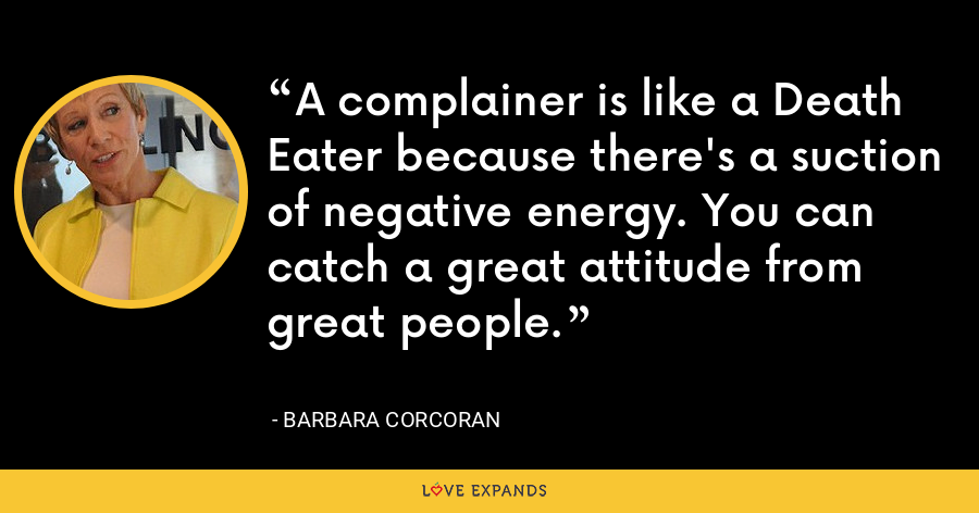A complainer is like a Death Eater because there's a suction of negative energy. You can catch a great attitude from great people. - Barbara Corcoran