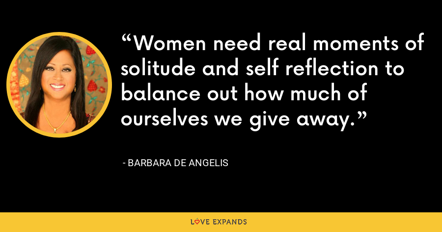 Women need real moments of solitude and self reflection to balance out how much of ourselves we give away. - Barbara De Angelis