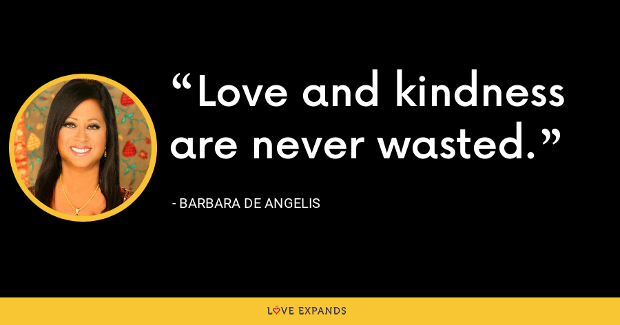 Love and kindness are never wasted. - Barbara De Angelis