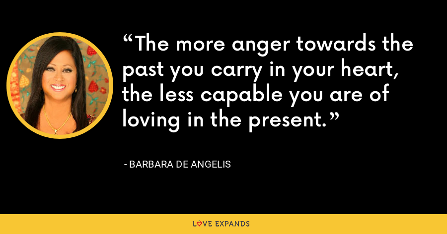 The more anger towards the past you carry in your heart, the less capable you are of loving in the present. - Barbara De Angelis