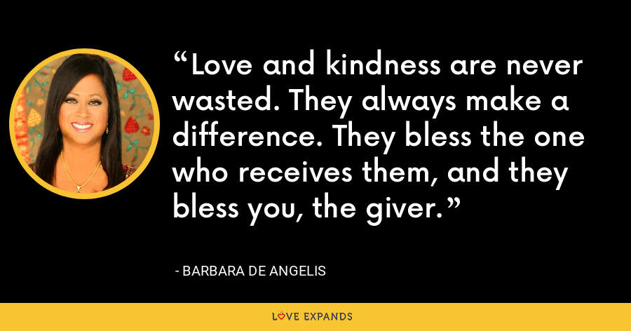 Love and kindness are never wasted. They always make a difference. They bless the one who receives them, and they bless you, the giver. - Barbara De Angelis