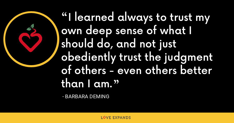 I learned always to trust my own deep sense of what I should do, and not just obediently trust the judgment of others - even others better than I am. - Barbara Deming