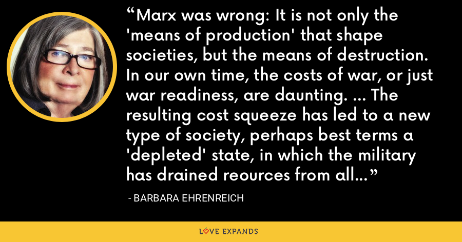 Marx was wrong: It is not only the 'means of production' that shape societies, but the means of destruction. In our own time, the costs of war, or just war readiness, are daunting. ... The resulting cost squeeze has led to a new type of society, perhaps best terms a 'depleted' state, in which the military has drained reources from all other social functions. - Barbara Ehrenreich