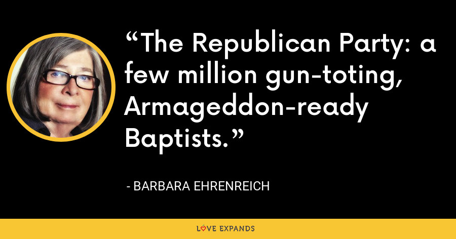 The Republican Party: a few million gun-toting, Armageddon-ready Baptists. - Barbara Ehrenreich