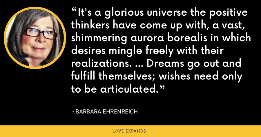 It's a glorious universe the positive thinkers have come up with, a vast, shimmering aurora borealis in which desires mingle freely with their realizations. ... Dreams go out and fulfill themselves; wishes need only to be articulated. - Barbara Ehrenreich