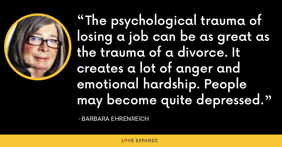 The psychological trauma of losing a job can be as great as the trauma of a divorce. It creates a lot of anger and emotional hardship. People may become quite depressed. - Barbara Ehrenreich