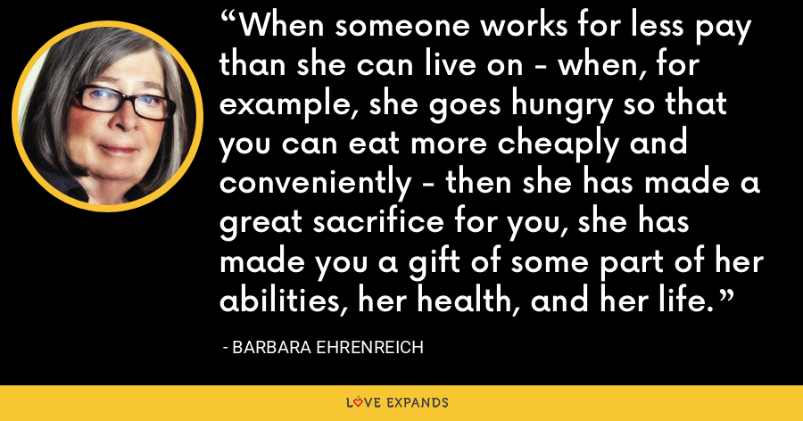 When someone works for less pay than she can live on - when, for example, she goes hungry so that you can eat more cheaply and conveniently - then she has made a great sacrifice for you, she has made you a gift of some part of her abilities, her health, and her life. - Barbara Ehrenreich
