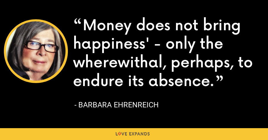 Money does not bring happiness' - only the wherewithal, perhaps, to endure its absence. - Barbara Ehrenreich