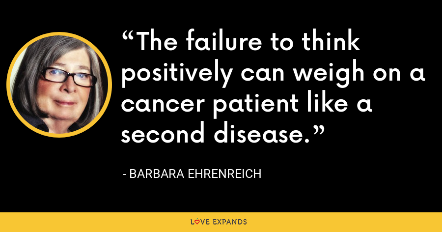 The failure to think positively can weigh on a cancer patient like a second disease. - Barbara Ehrenreich