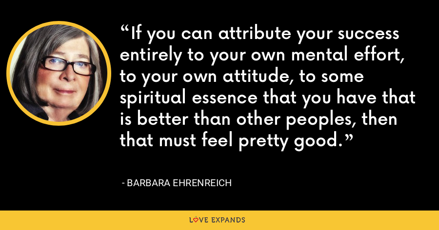 If you can attribute your success entirely to your own mental effort, to your own attitude, to some spiritual essence that you have that is better than other peoples, then that must feel pretty good. - Barbara Ehrenreich