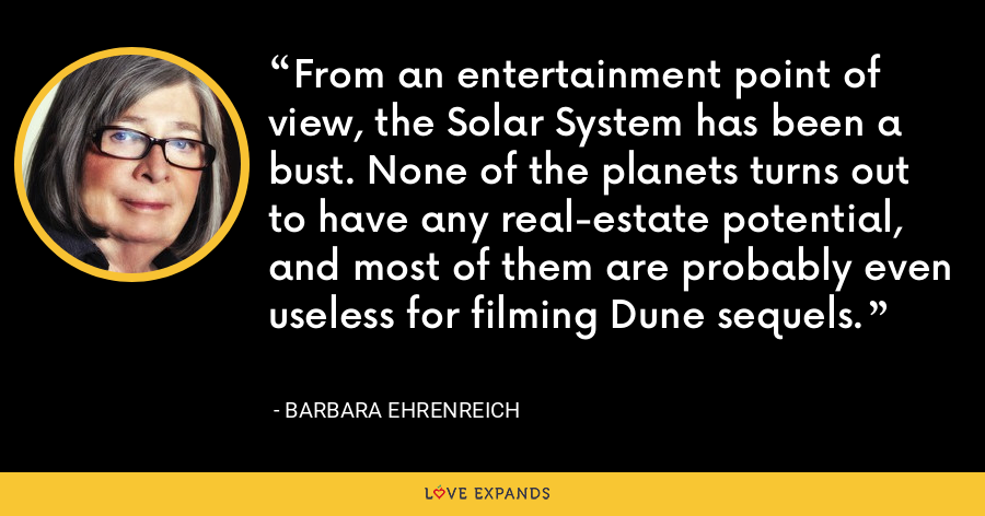 From an entertainment point of view, the Solar System has been a bust. None of the planets turns out to have any real-estate potential, and most of them are probably even useless for filming Dune sequels. - Barbara Ehrenreich