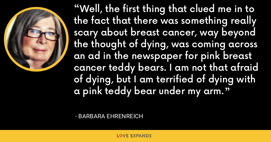 Well, the first thing that clued me in to the fact that there was something really scary about breast cancer, way beyond the thought of dying, was coming across an ad in the newspaper for pink breast cancer teddy bears. I am not that afraid of dying, but I am terrified of dying with a pink teddy bear under my arm. - Barbara Ehrenreich