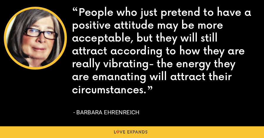 People who just pretend to have a positive attitude may be more acceptable, but they will still attract according to how they are really vibrating- the energy they are emanating will attract their circumstances. - Barbara Ehrenreich