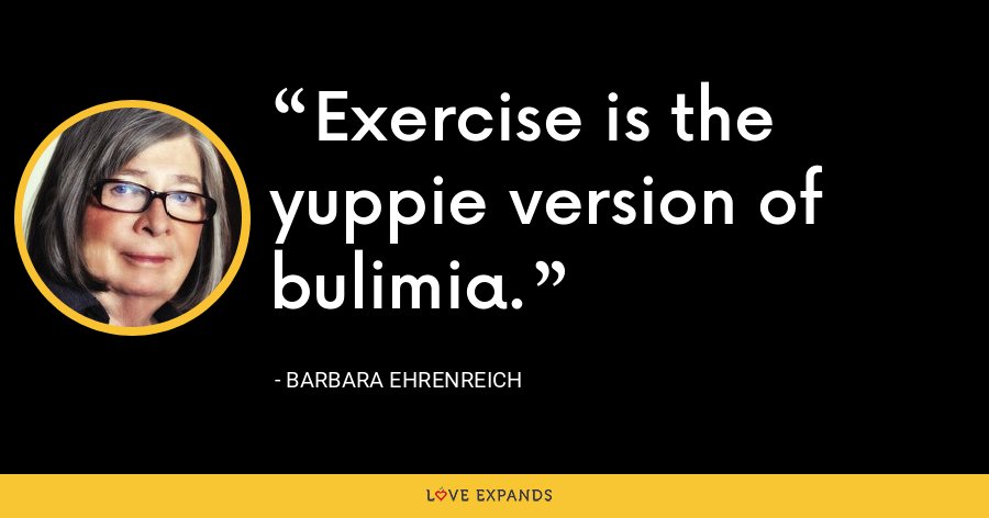 Exercise is the yuppie version of bulimia. - Barbara Ehrenreich