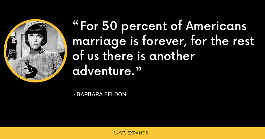 For 50 percent of Americans marriage is forever, for the rest of us there is another adventure. - Barbara Feldon