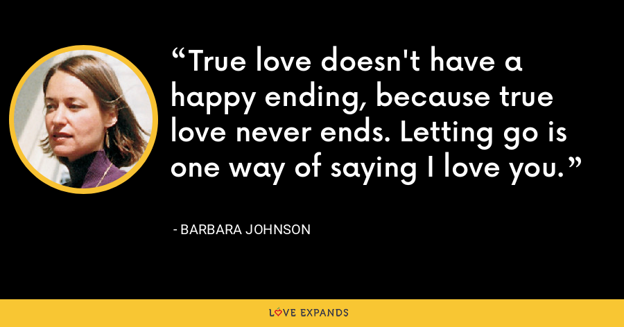 True love doesn't have a happy ending, because true love never ends. Letting go is one way of saying I love you. - Barbara Johnson