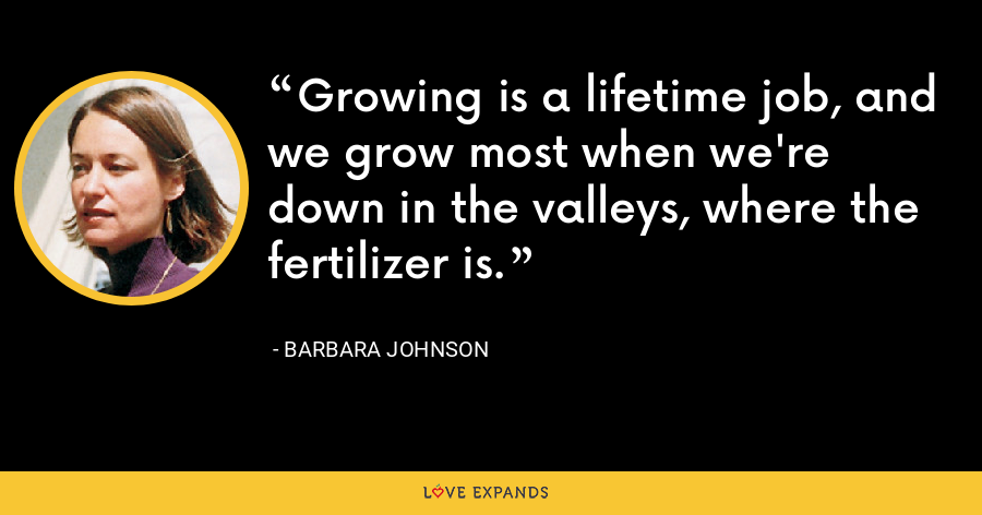 Growing is a lifetime job, and we grow most when we're down in the valleys, where the fertilizer is. - Barbara Johnson