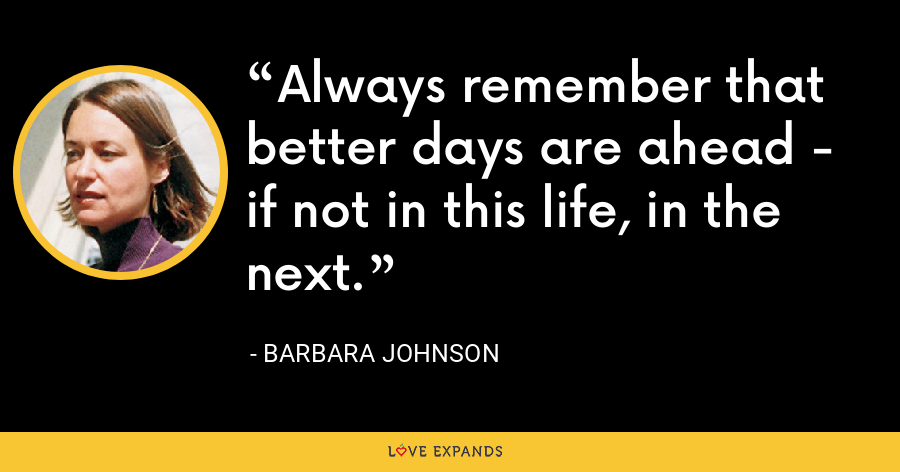Always remember that better days are ahead - if not in this life, in the next. - Barbara Johnson