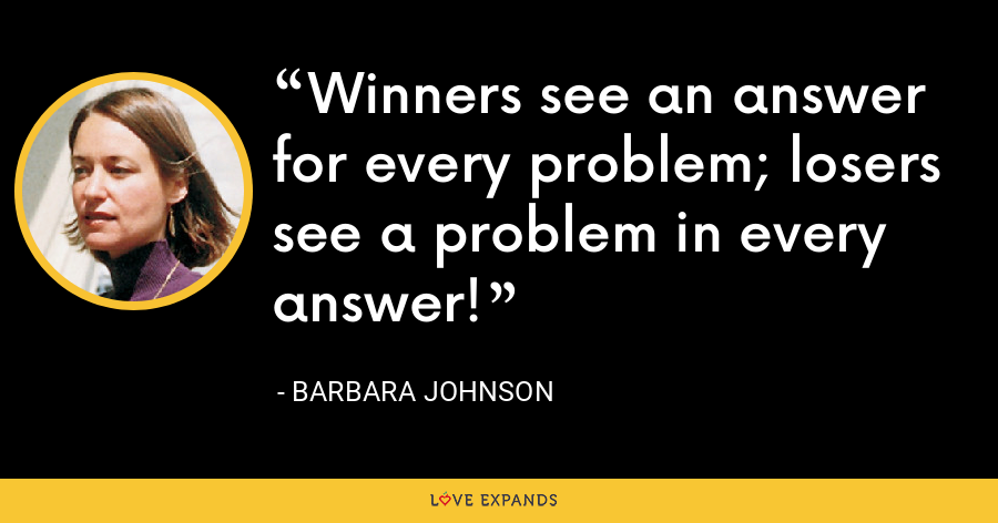 Winners see an answer for every problem; losers see a problem in every answer! - Barbara Johnson