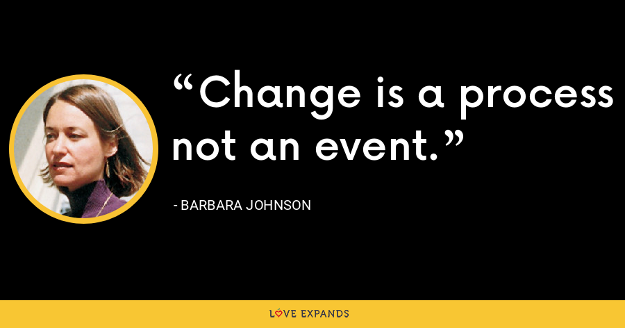 Change is a process not an event. - Barbara Johnson