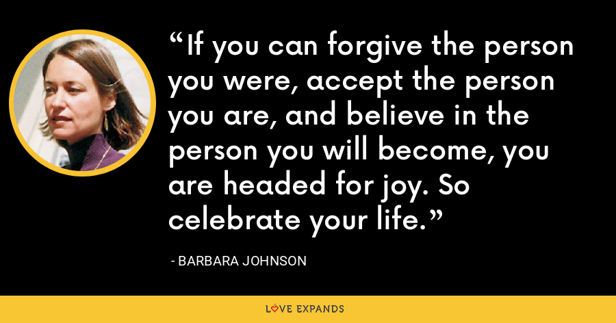 If you can forgive the person you were, accept the person you are, and believe in the person you will become, you are headed for joy. So celebrate your life. - Barbara Johnson