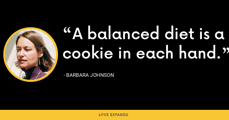 A balanced diet is a cookie in each hand. - Barbara Johnson
