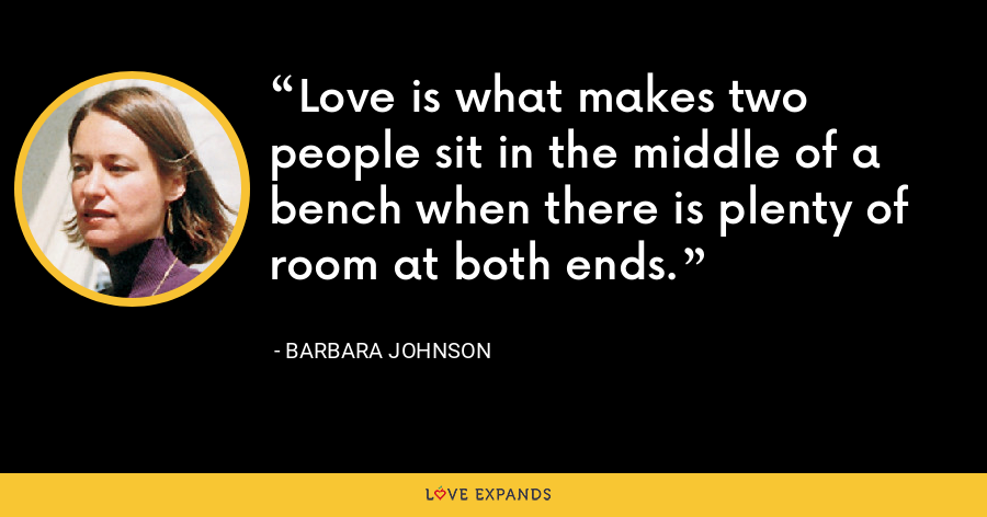 Love is what makes two people sit in the middle of a bench when there is plenty of room at both ends. - Barbara Johnson