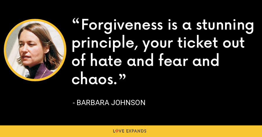 Forgiveness is a stunning principle, your ticket out of hate and fear and chaos. - Barbara Johnson