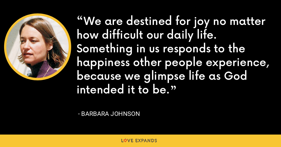 We are destined for joy no matter how difficult our daily life. Something in us responds to the happiness other people experience, because we glimpse life as God intended it to be. - Barbara Johnson