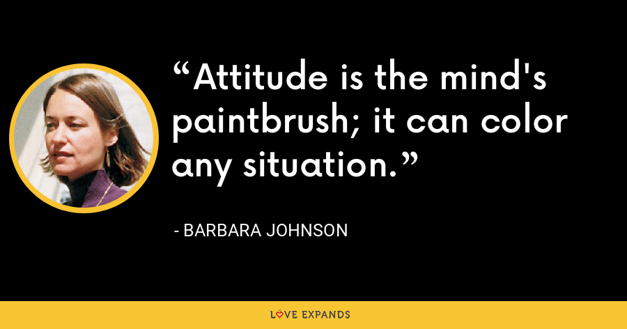 Attitude is the mind's paintbrush; it can color any situation. - Barbara Johnson