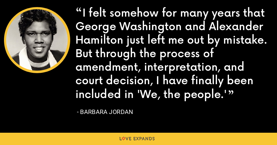 I felt somehow for many years that George Washington and Alexander Hamilton just left me out by mistake. But through the process of amendment, interpretation, and court decision, I have finally been included in 'We, the people.' - Barbara Jordan