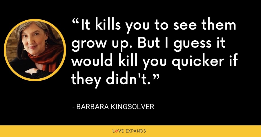 It kills you to see them grow up. But I guess it would kill you quicker if they didn't. - Barbara Kingsolver