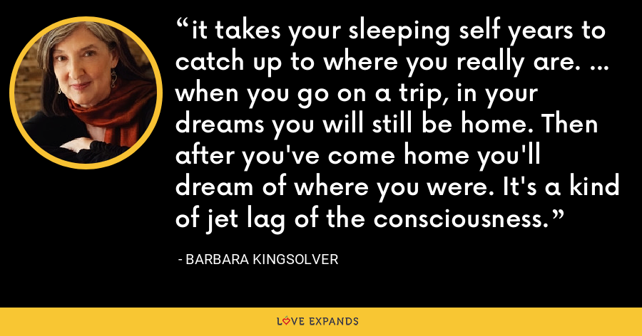 it takes your sleeping self years to catch up to where you really are. ... when you go on a trip, in your dreams you will still be home. Then after you've come home you'll dream of where you were. It's a kind of jet lag of the consciousness. - Barbara Kingsolver