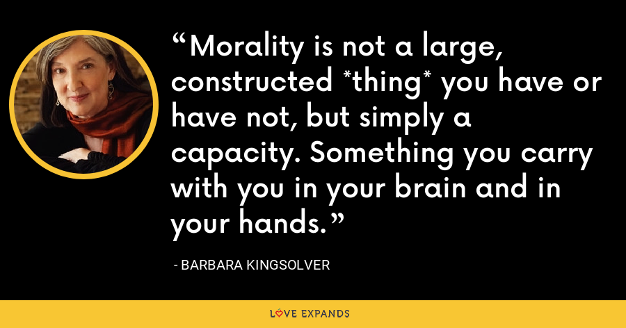 Morality is not a large, constructed *thing* you have or have not, but simply a capacity. Something you carry with you in your brain and in your hands. - Barbara Kingsolver