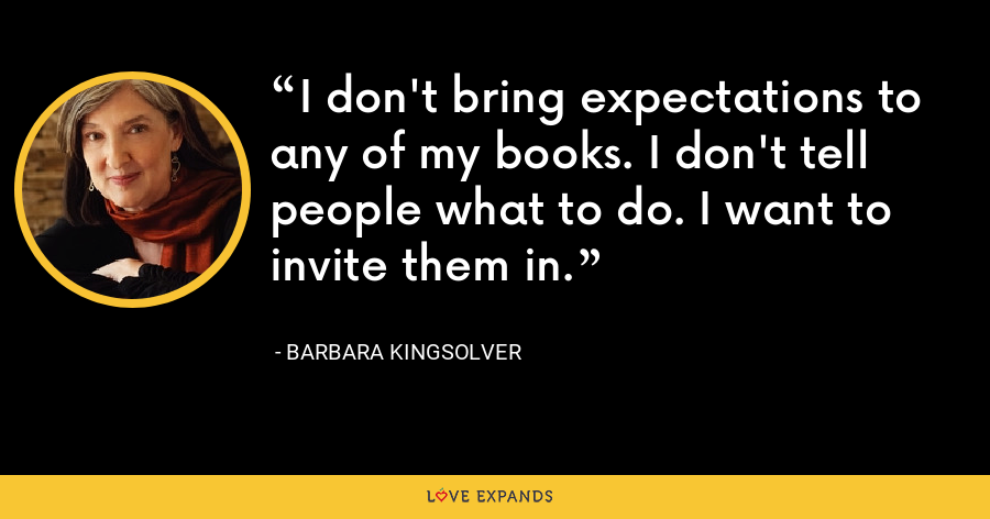 I don't bring expectations to any of my books. I don't tell people what to do. I want to invite them in. - Barbara Kingsolver
